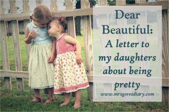 Dear Beautiful, a letter to my daughters about being pretty